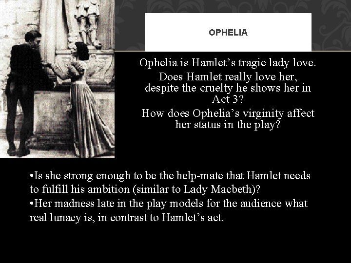 OPHELIA Ophelia is Hamlet's tragic lady love. Does Hamlet really love her, despite the