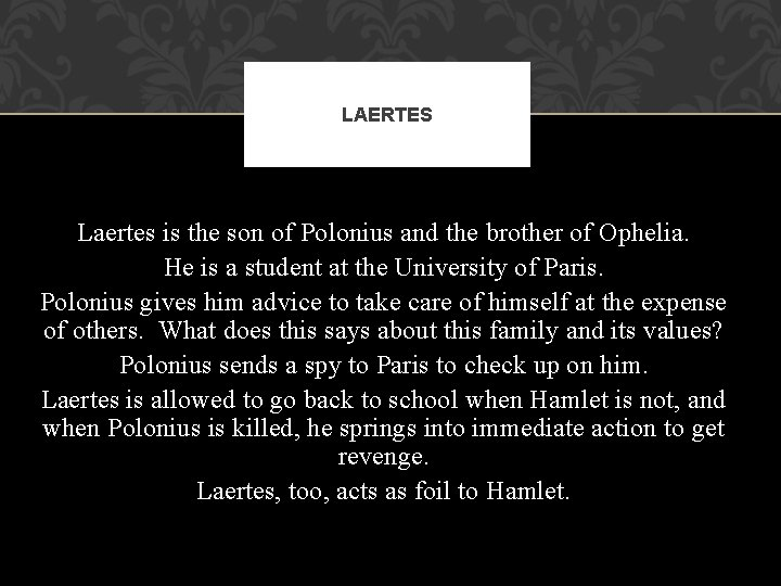 LAERTES Laertes is the son of Polonius and the brother of Ophelia. He is