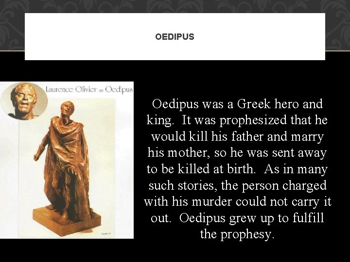 OEDIPUS Oedipus was a Greek hero and king. It was prophesized that he would