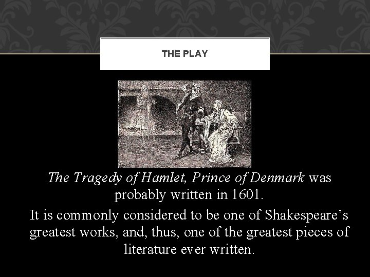 THE PLAY The Tragedy of Hamlet, Prince of Denmark was probably written in 1601.