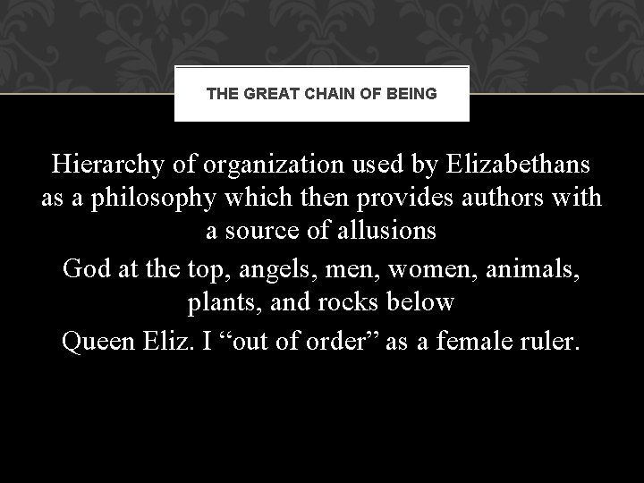 THE GREAT CHAIN OF BEING Hierarchy of organization used by Elizabethans as a philosophy
