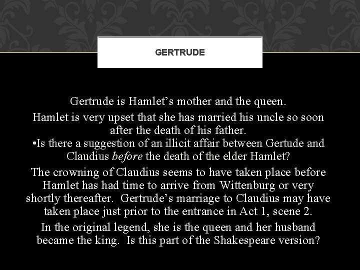 GERTRUDE Gertrude is Hamlet's mother and the queen. Hamlet is very upset that she