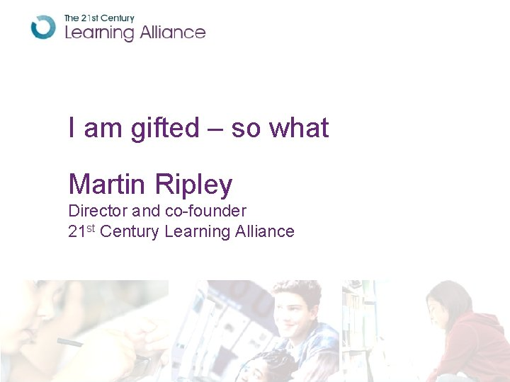 I am gifted – so what Martin Ripley Director and co-founder 21 st Century