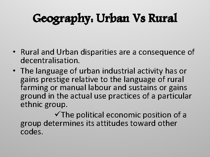 Geography: Urban Vs Rural • Rural and Urban disparities are a consequence of decentralisation.