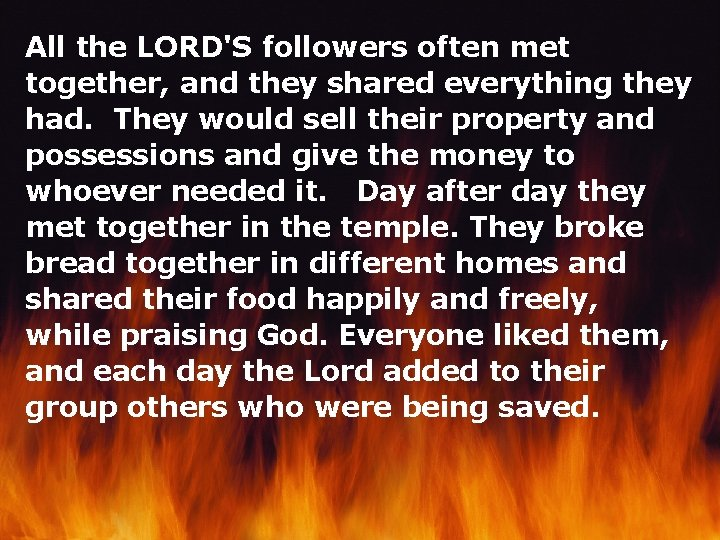 All the LORD'S followers often met together, and they shared everything they had. They