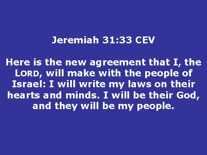 Jeremiah 31: 33 CEV Here is the new agreement that I, the LORD, will