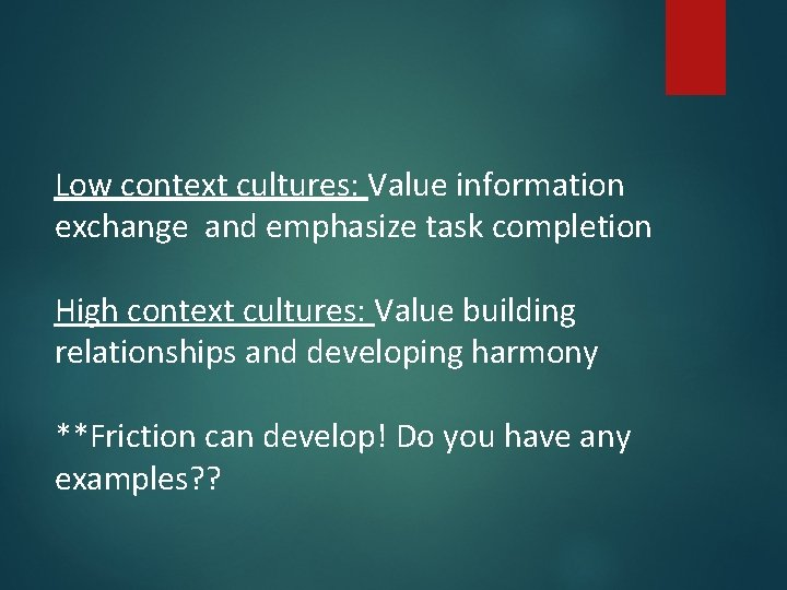 Low context cultures: Value information exchange and emphasize task completion High context cultures: Value