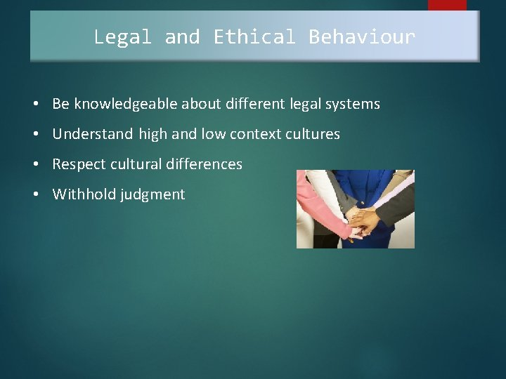 Legal and Ethical Behaviour • Be knowledgeable about different legal systems • Understand high