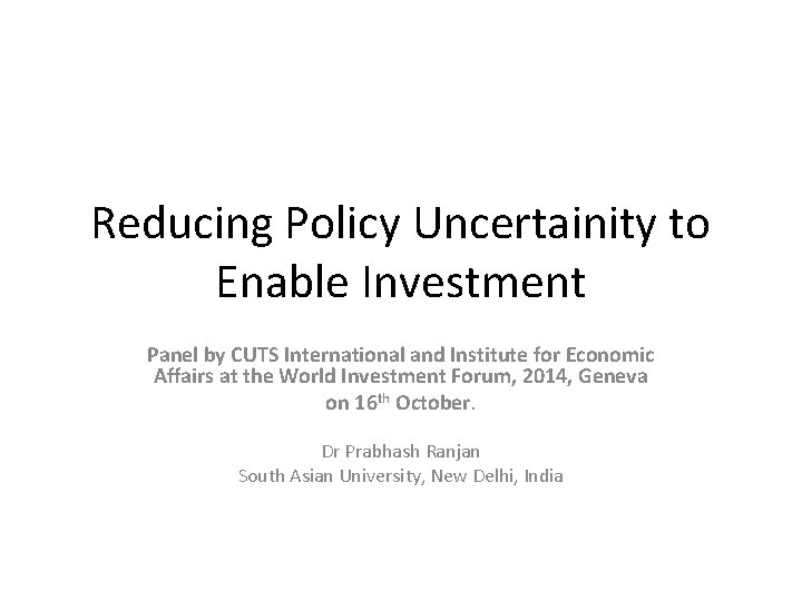 Reducing Policy Uncertainity to Enable Investment Panel by CUTS International and Institute for Economic