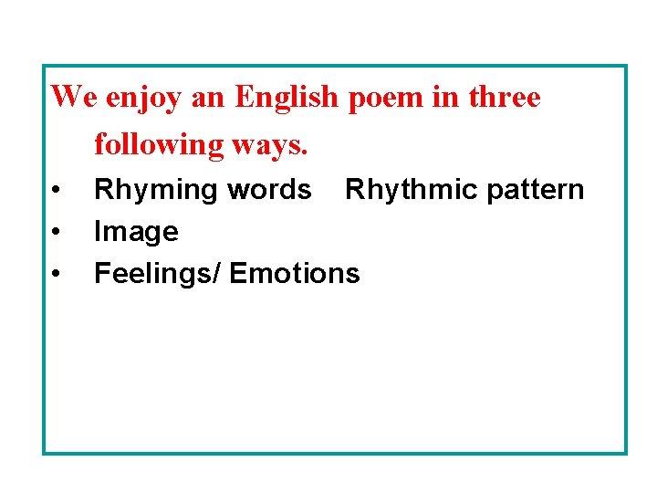 We enjoy an English poem in three following ways. • • • Rhyming words