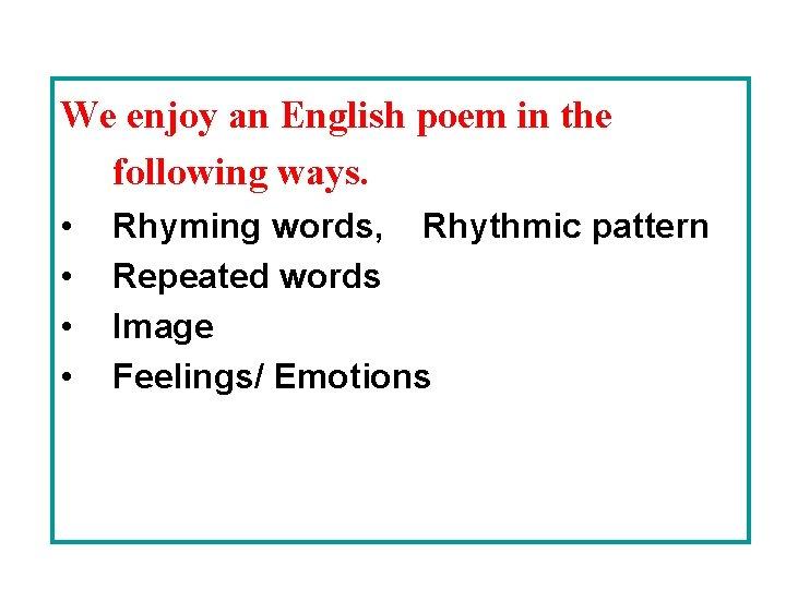 We enjoy an English poem in the following ways. • • Rhyming words, Rhythmic