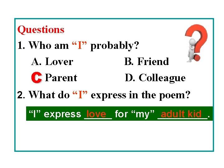 "Questions 1. Who am ""I"" probably? A. Lover B. Friend C. Parent D. Colleague"