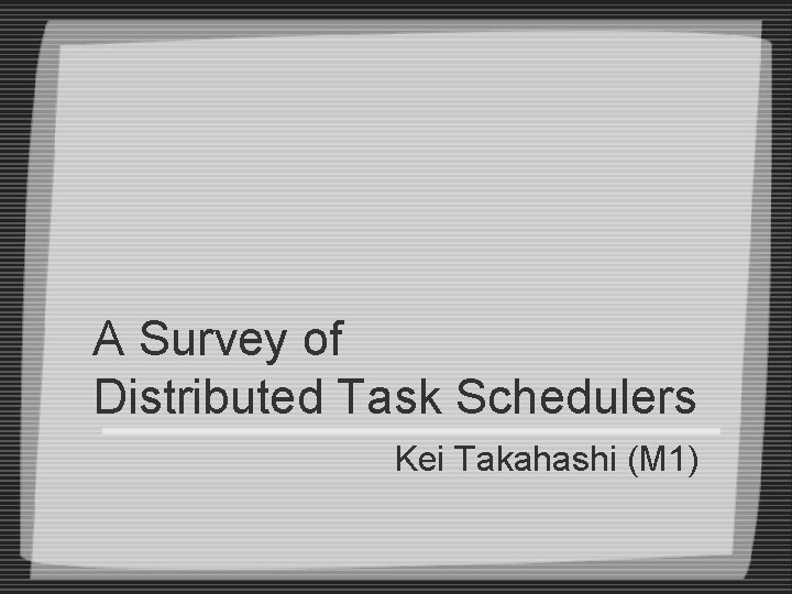A Survey of Distributed Task Schedulers Kei Takahashi (M 1)