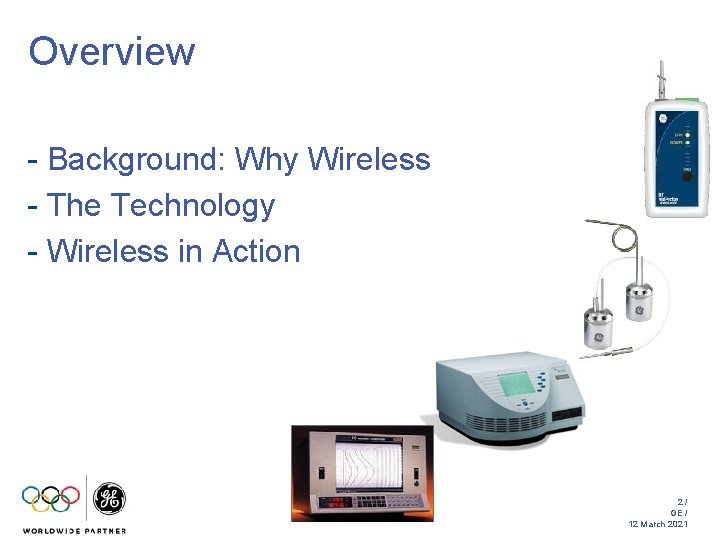 Overview - Background: Why Wireless - The Technology - Wireless in Action 2/ GE
