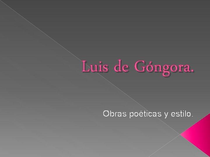 Luis de Góngora. Obras poéticas y estilo.