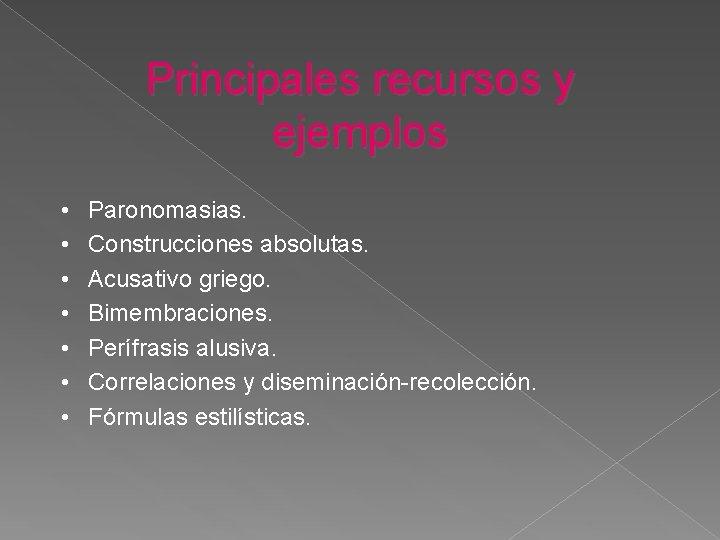 Principales recursos y ejemplos • • Paronomasias. Construcciones absolutas. Acusativo griego. Bimembraciones. Perífrasis alusiva.