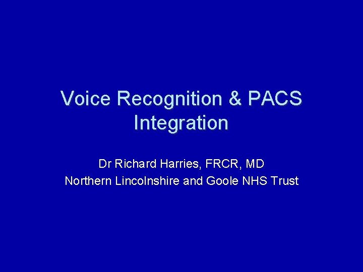 Voice Recognition & PACS Integration Dr Richard Harries, FRCR, MD Northern Lincolnshire and Goole