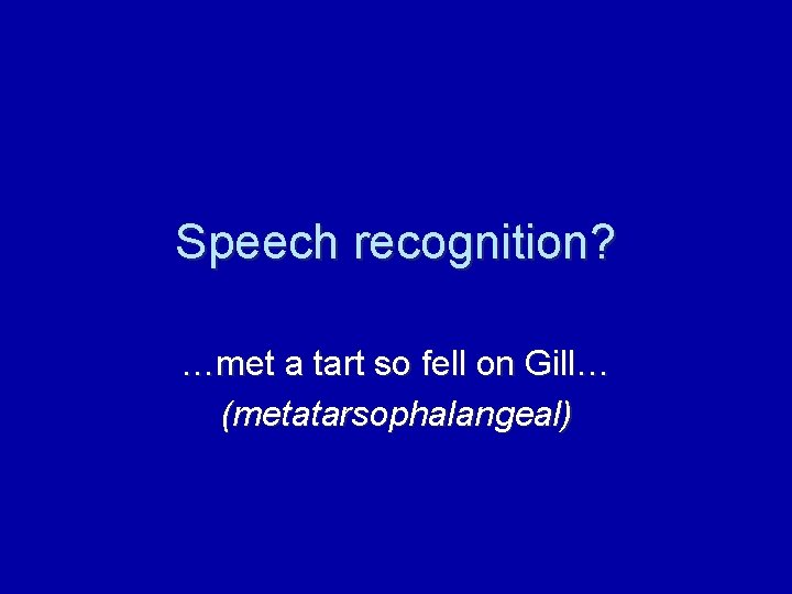 Speech recognition? …met a tart so fell on Gill… (metatarsophalangeal)