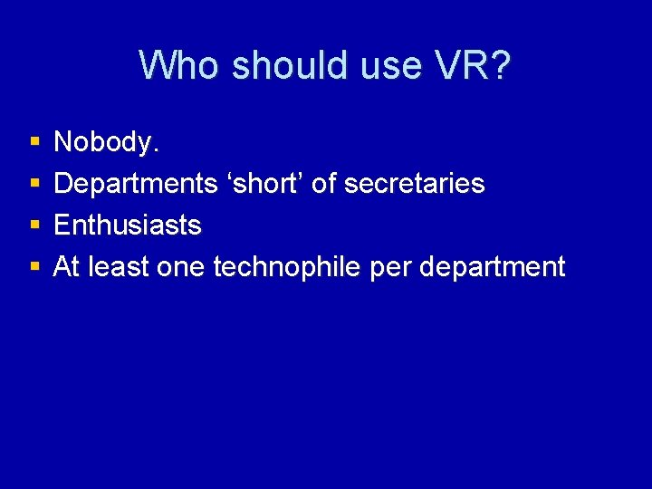 Who should use VR? § § Nobody. Departments 'short' of secretaries Enthusiasts At least