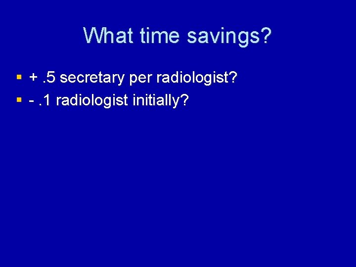 What time savings? § +. 5 secretary per radiologist? § -. 1 radiologist initially?