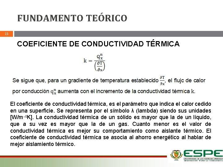 FUNDAMENTO TEÓRICO 15 COEFICIENTE DE CONDUCTIVIDAD TÉRMICA El coeficiente de conductividad térmica, es el