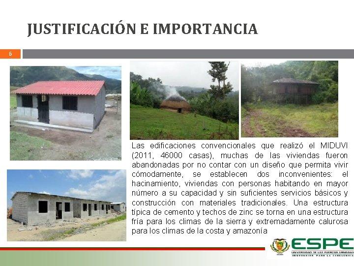 JUSTIFICACIÓN E IMPORTANCIA 6 Las edificaciones convencionales que realizó el MIDUVI (2011, 46000 casas),