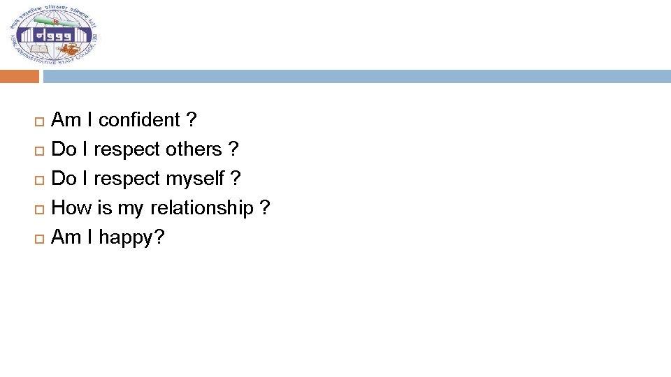 Am I confident ? Do I respect others ? Do I respect myself