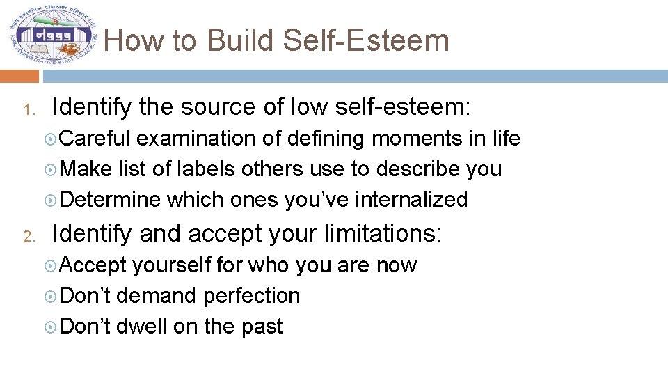 How to Build Self-Esteem 1. Identify the source of low self-esteem: Careful examination of