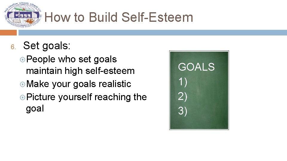 How to Build Self-Esteem 6. Set goals: People who set goals maintain high self-esteem