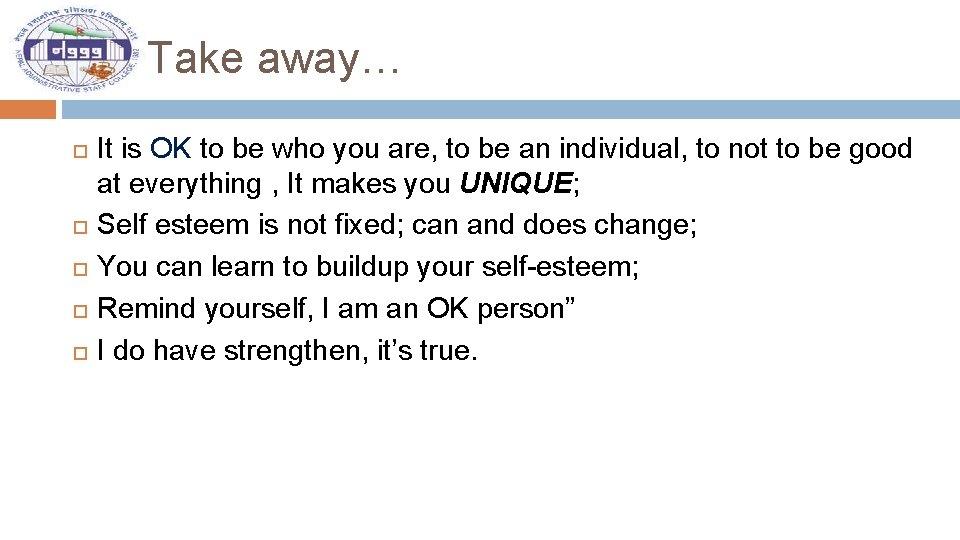Take away… It is OK to be who you are, to be an individual,