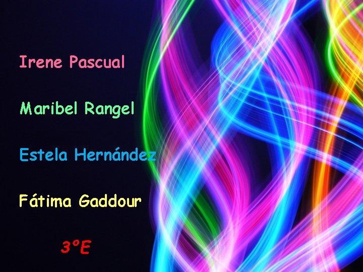 Irene Pascual Maribel Rangel Estela Hernández Fátima Gaddour 3ºE
