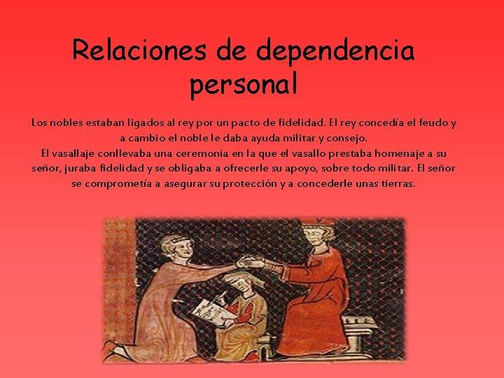 Relaciones de dependencia personal Los nobles estaban ligados al rey por un pacto de