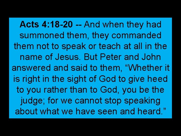 Acts 4: 18 -20 -- And when they had summoned them, they commanded them