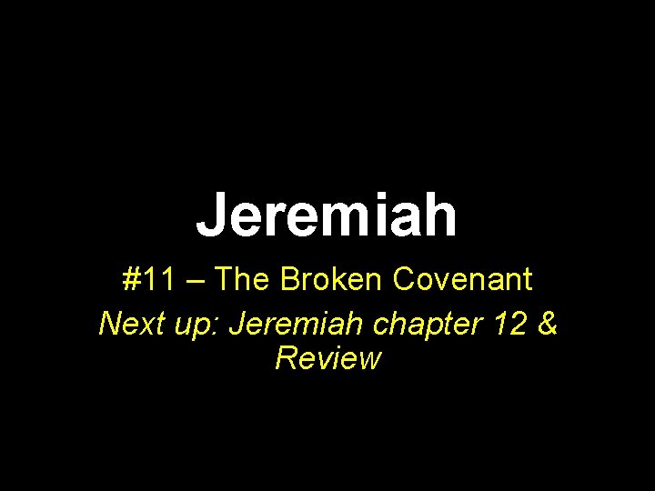 Jeremiah #11 – The Broken Covenant Next up: Jeremiah chapter 12 & Review