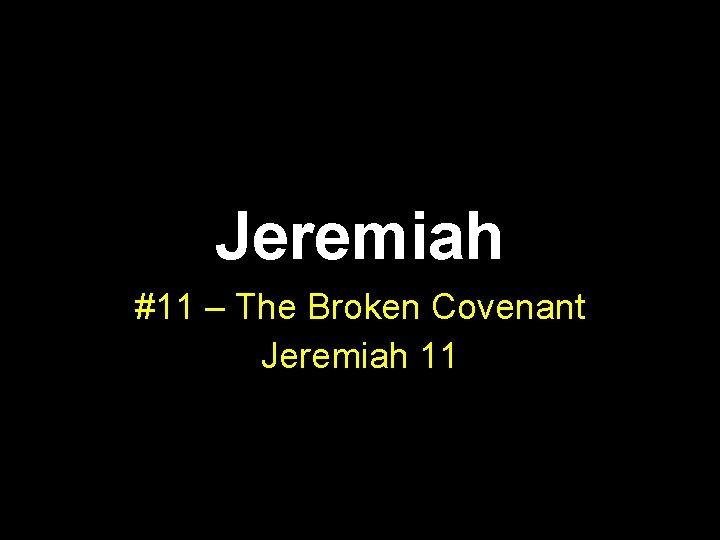 Jeremiah #11 – The Broken Covenant Jeremiah 11
