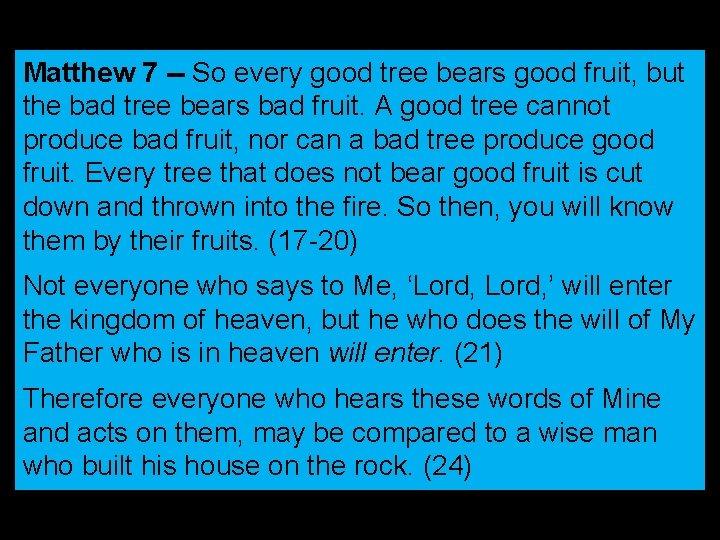 Matthew 7 -- So every good tree bears good fruit, but the bad tree