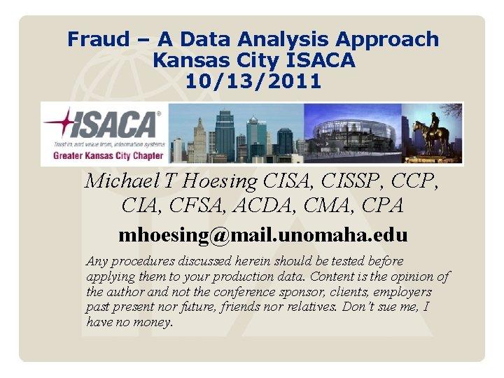 Fraud – A Data Analysis Approach Kansas City ISACA 10/13/2011 Michael T Hoesing CISA,