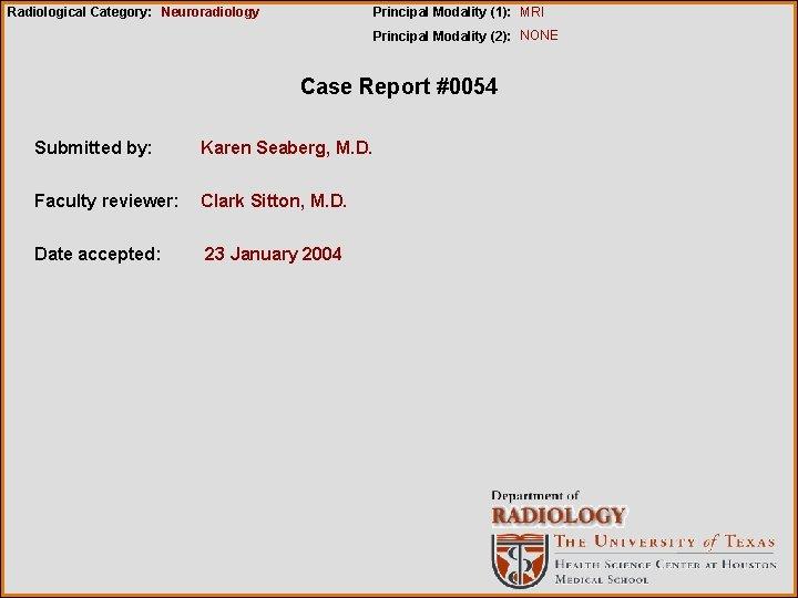 Radiological Category: Neuroradiology Principal Modality (1): MRI Principal Modality (2): NONE Case Report #0054