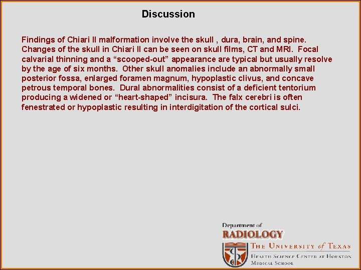 Discussion Findings of Chiari II malformation involve the skull , dura, brain, and spine.