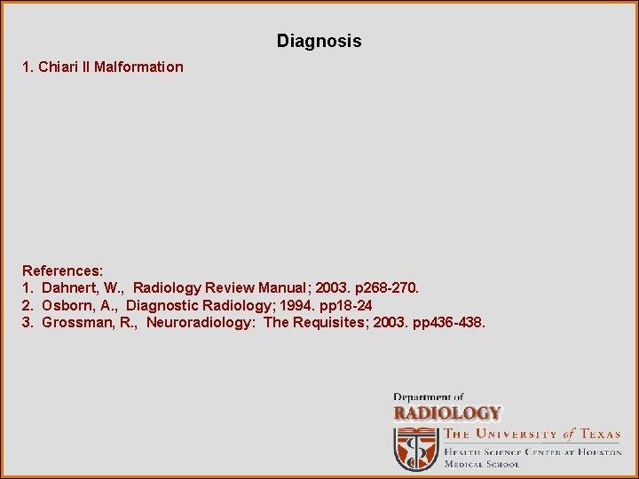 Diagnosis 1. Chiari II Malformation References: 1. Dahnert, W. , Radiology Review Manual; 2003.
