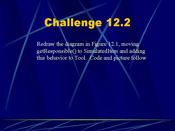 Challenge 12. 2 Redraw the diagram in Figure 12. 1, moving get. Responsible() to