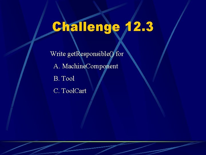 Challenge 12. 3 Write get. Responsible() for A. Machine. Component B. Tool C. Tool.