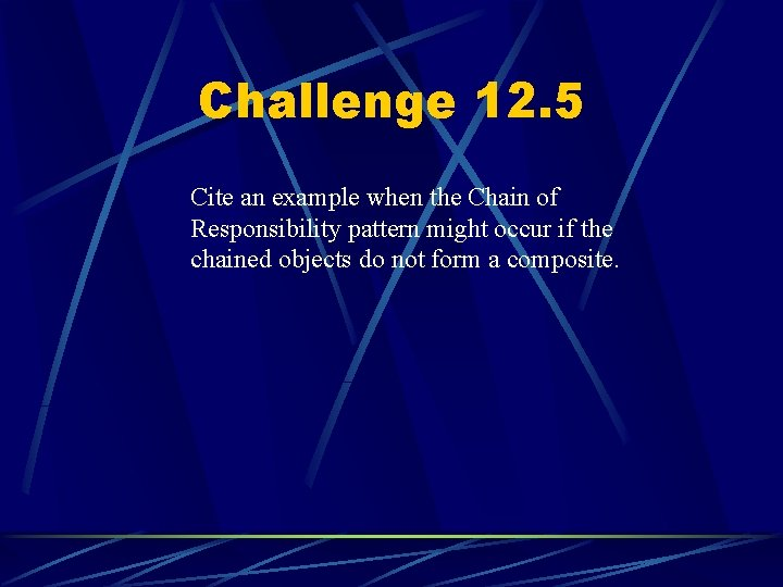 Challenge 12. 5 Cite an example when the Chain of Responsibility pattern might occur