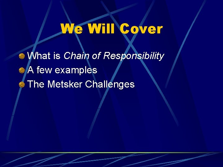 We Will Cover What is Chain of Responsibility A few examples The Metsker Challenges