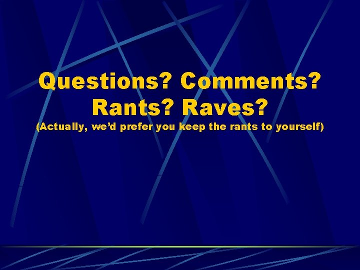 Questions? Comments? Raves? (Actually, we'd prefer you keep the rants to yourself)