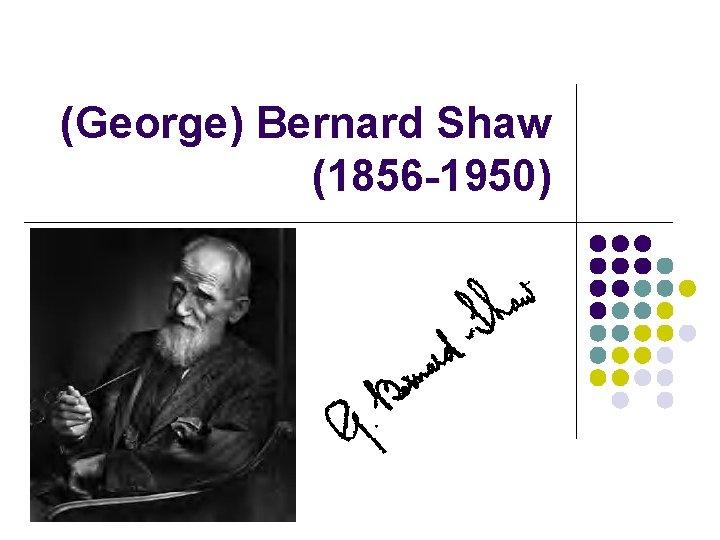 (George) Bernard Shaw (1856 -1950)