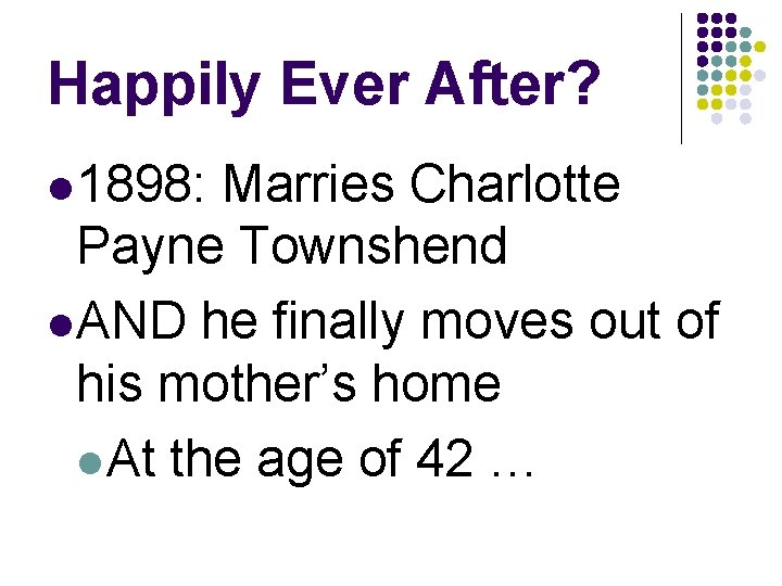 Happily Ever After? l 1898: Marries Charlotte Payne Townshend l AND he finally moves
