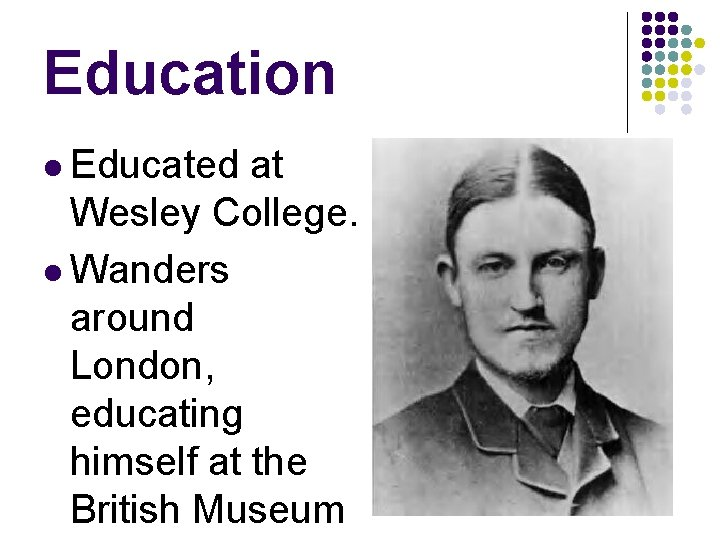 Education l Educated at Wesley College. l Wanders around London, educating himself at the