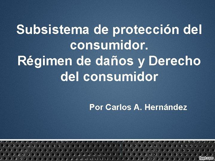 Subsistema de protección del consumidor. Régimen de daños y Derecho del consumidor Por Carlos