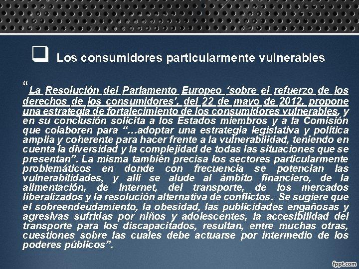 """q Los consumidores particularmente vulnerables """"La Resolución del Parlamento Europeo 'sobre el refuerzo de"""